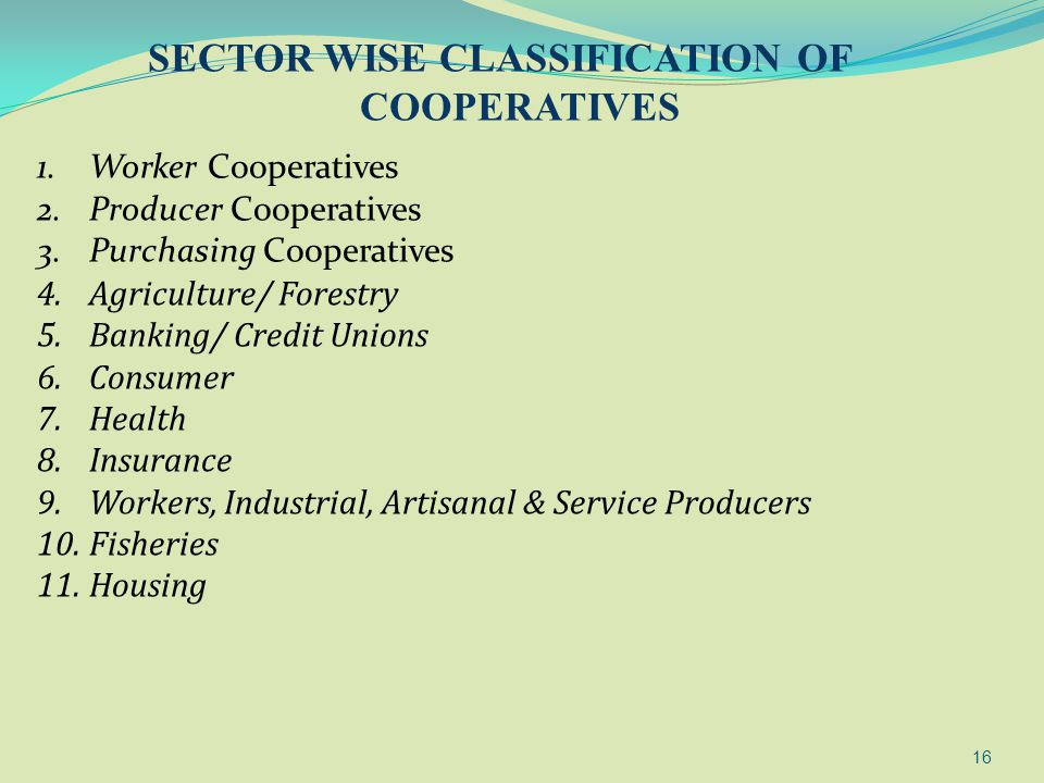 16 SECTOR WISE CLASSIFICATION OF COOPERATIVES 1.Worker Cooperatives 2.Producer Cooperatives 3.Purchasing Cooperatives 4.Agriculture/ Forestry 5.Bankin