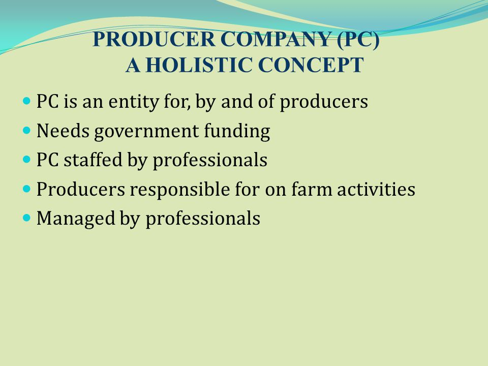 PRODUCER COMPANY (PC) A HOLISTIC CONCEPT PC is an entity for, by and of producers Needs government funding PC staffed by professionals Producers respo