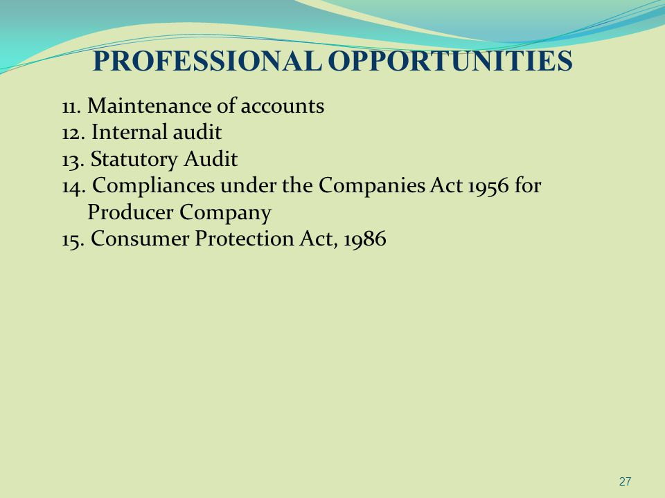 27 11. Maintenance of accounts 12. Internal audit 13. Statutory Audit 14. Compliances under the Companies Act 1956 for Producer Company 15. Consumer P