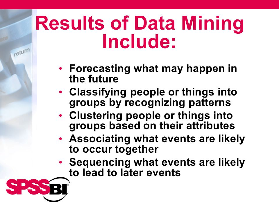 Results of Data Mining Include: Forecasting what may happen in the future Classifying people or things into groups by recognizing patterns Clustering