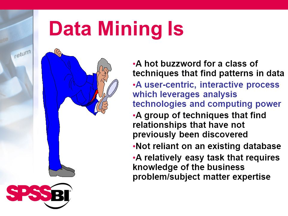 Data Mining Is A hot buzzword for a class of techniques that find patterns in data A user-centric, interactive process which leverages analysis techno
