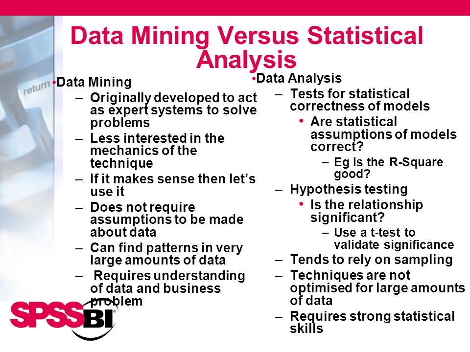 Data Mining Versus Statistical Analysis Data Analysis –Tests for statistical correctness of models Are statistical assumptions of models correct.