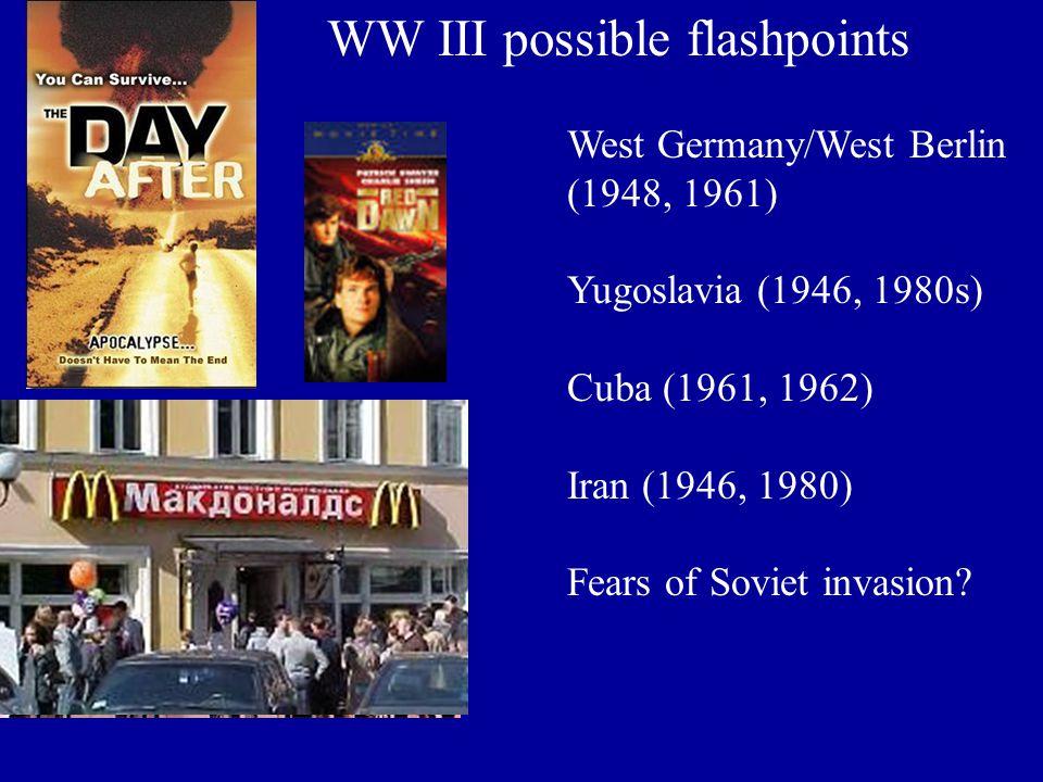 WW III possible flashpoints West Germany/West Berlin (1948, 1961) Yugoslavia (1946, 1980s) Cuba (1961, 1962) Iran (1946, 1980) Fears of Soviet invasio