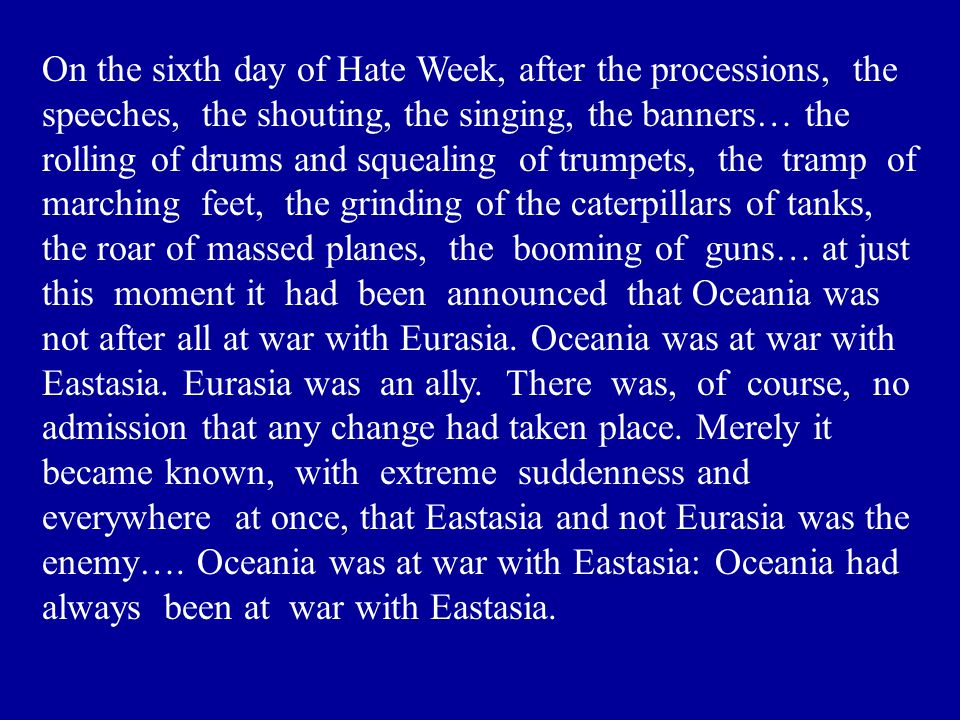 On the sixth day of Hate Week, after the processions, the speeches, the shouting, the singing, the banners… the rolling of drums and squealing of trumpets, the tramp of marching feet, the grinding of the caterpillars of tanks, the roar of massed planes, the booming of guns… at just this moment it had been announced that Oceania was not after all at war with Eurasia.