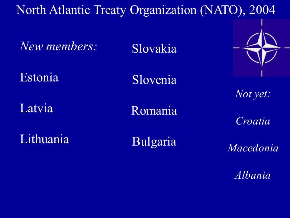 North Atlantic Treaty Organization (NATO), 2004 New members: Estonia Latvia Lithuania Slovakia Slovenia Romania Bulgaria Not yet: Croatia Macedonia Al