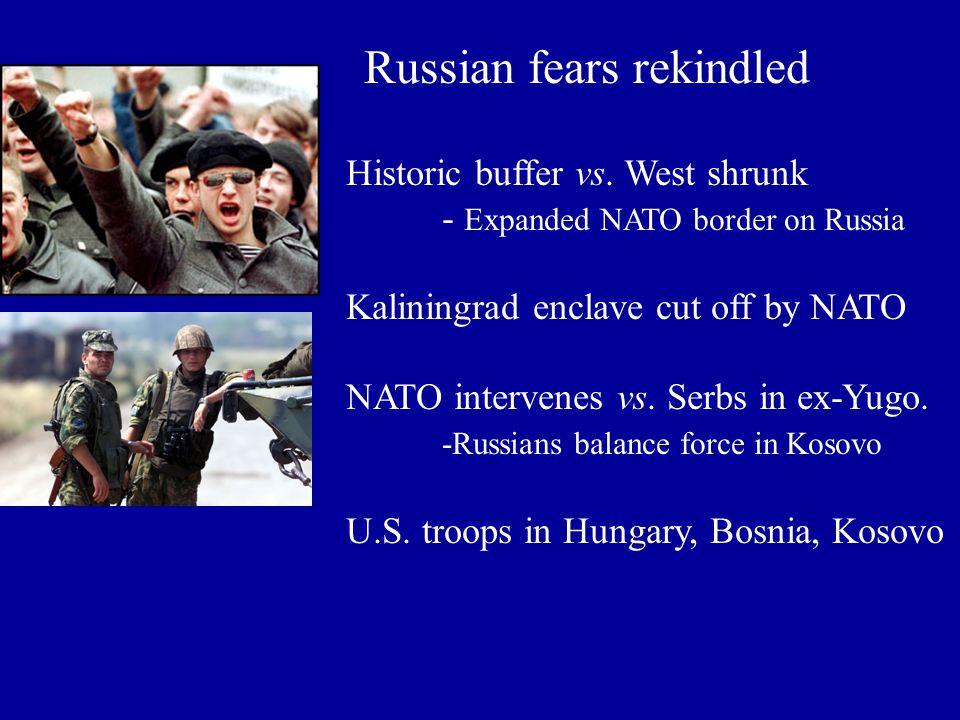 Russian fears rekindled Historic buffer vs. West shrunk - Expanded NATO border on Russia Kaliningrad enclave cut off by NATO NATO intervenes vs. Serbs