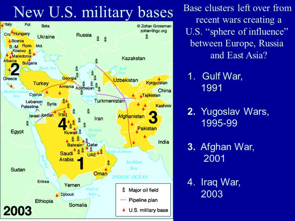 New U.S. military bases 1.Gulf War, 1991 2. Yugoslav Wars, 1995-99 3. Afghan War, 2001 4. Iraq War, 2003 Base clusters left over from recent wars crea
