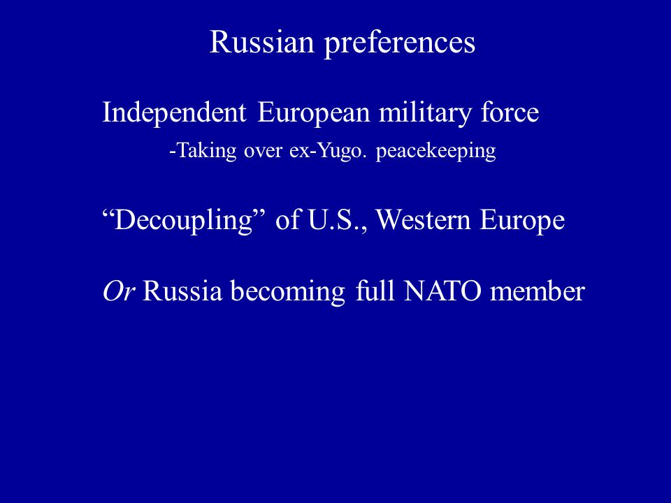 Russian preferences Independent European military force -Taking over ex-Yugo.