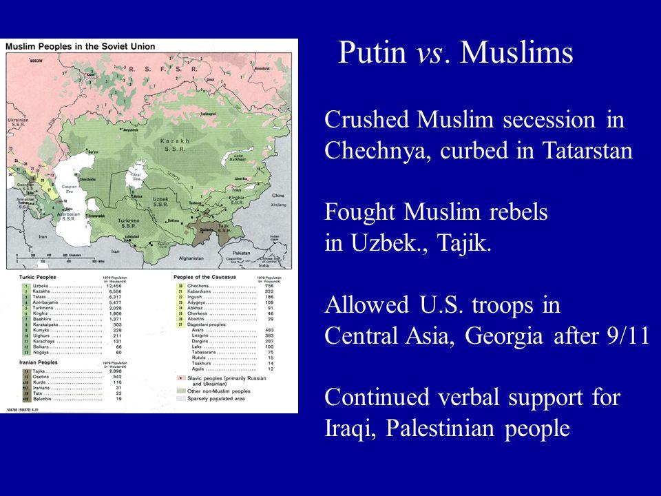 Putin vs. Muslims Crushed Muslim secession in Chechnya, curbed in Tatarstan Fought Muslim rebels in Uzbek., Tajik. Allowed U.S. troops in Central Asia
