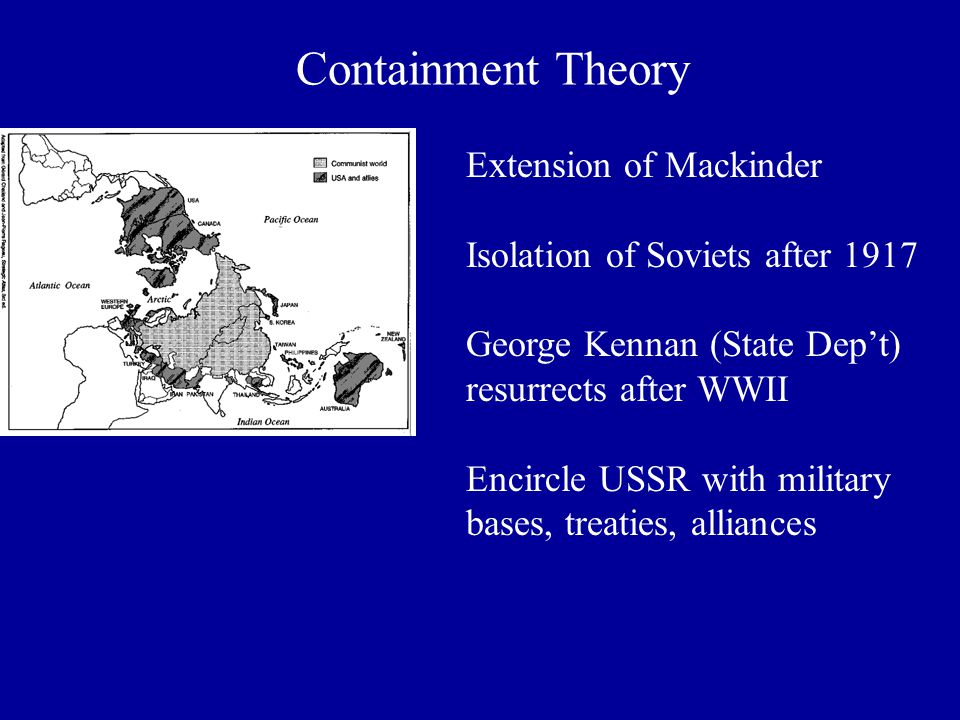 Containment Theory Extension of Mackinder Isolation of Soviets after 1917 George Kennan (State Dep't) resurrects after WWII Encircle USSR with military bases, treaties, alliances