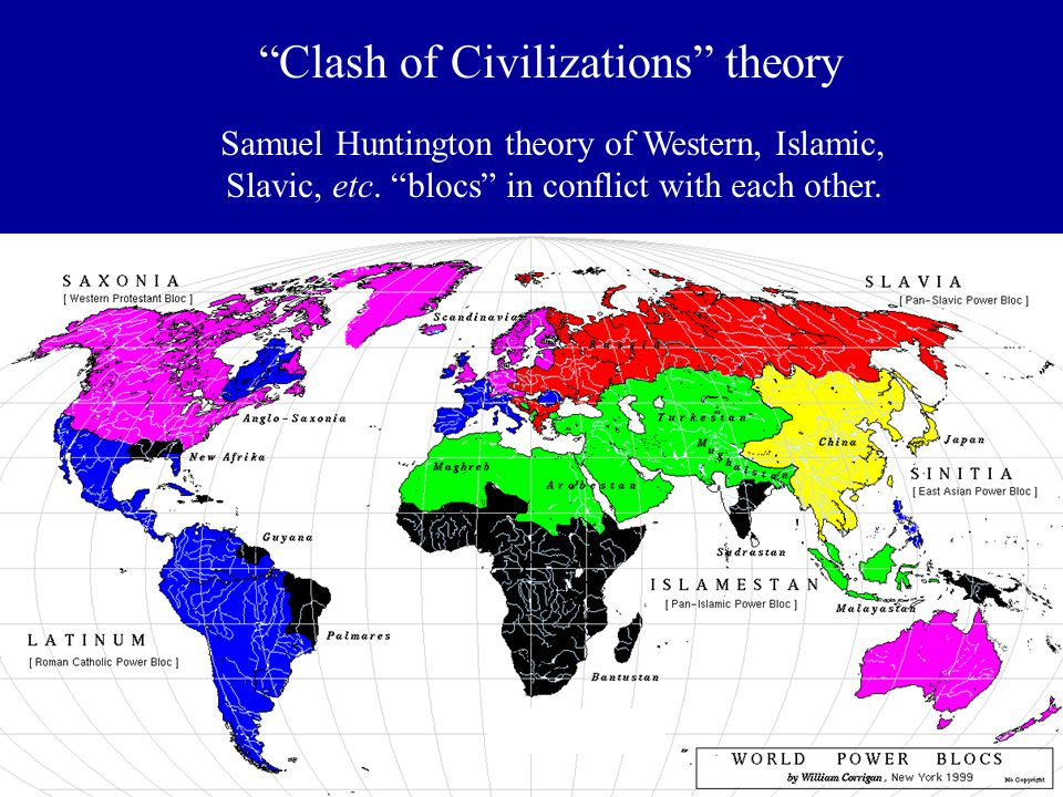 """Samuel Huntington theory of Western, Islamic, Slavic, etc. """"blocs"""" in conflict with each other. """"Clash of Civilizations"""" theory"""