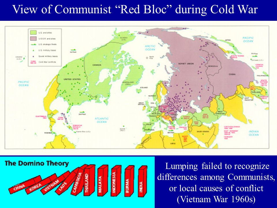 View of Communist Red Bloc during Cold War Lumping failed to recognize differences among Communists, or local causes of conflict (Vietnam War 1960s)