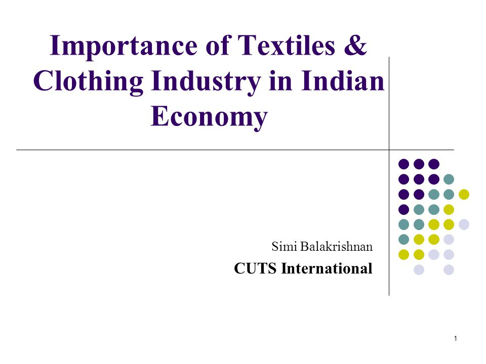 Importance of Textiles & Clothing Industry in Indian Economy Simi Balakrishnan CUTS International 1