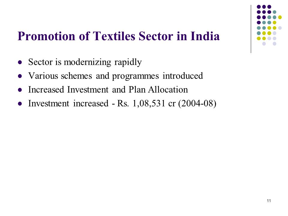 Promotion of Textiles Sector in India Sector is modernizing rapidly Various schemes and programmes introduced Increased Investment and Plan Allocation