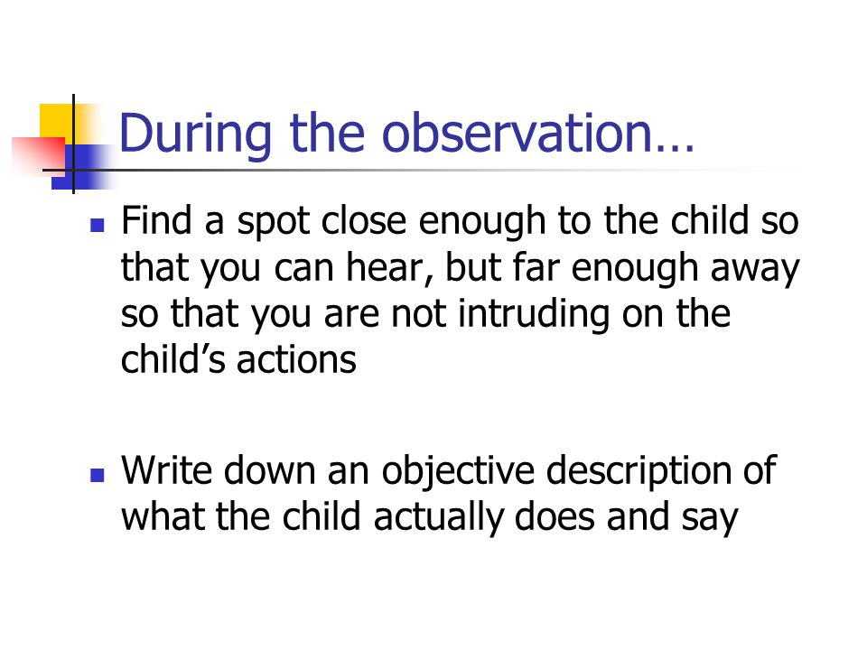 During the observation… Include the context Include time markers Develop your own shorthand