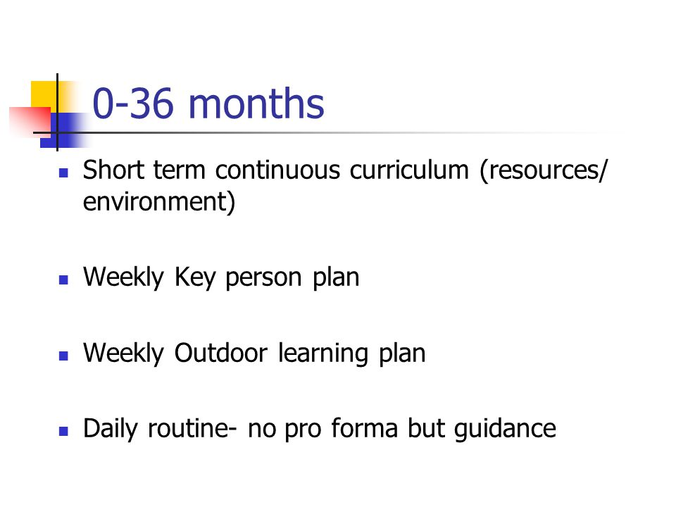 36-60+ months Long term ( annual overview) Medium term (termly) one for each area of learning and development Short term plans weekly adult directed plan (for each area) continuous curriculum (adult initiated and child initiated) outdoor weekly narrative observation weekly Daily routine- no pro forma but guidance