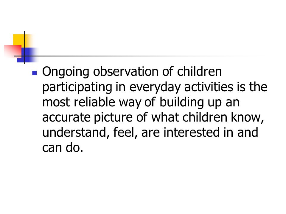 What it looks like… Systematic observations Reflective interactions,which help us to understand each child' achievement, interests and learning styles A broad picture of children's development and learning rather than narrow aspects Observations made in a variety of contexts