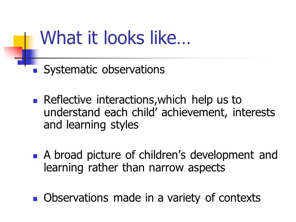 Good observations are made when practitioners have … A sound knowledge of child development and how of children learn A sound knowledge of the curriculum and what the next steps in learning might be for individual children.