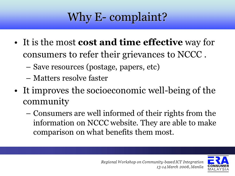 Why E- complaint? It is the most cost and time effective way for consumers to refer their grievances to NCCC. –Save resources (postage, papers, etc) –