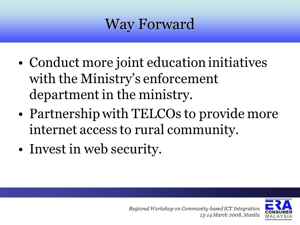 Way Forward Conduct more joint education initiatives with the Ministry's enforcement department in the ministry. Partnership with TELCOs to provide mo