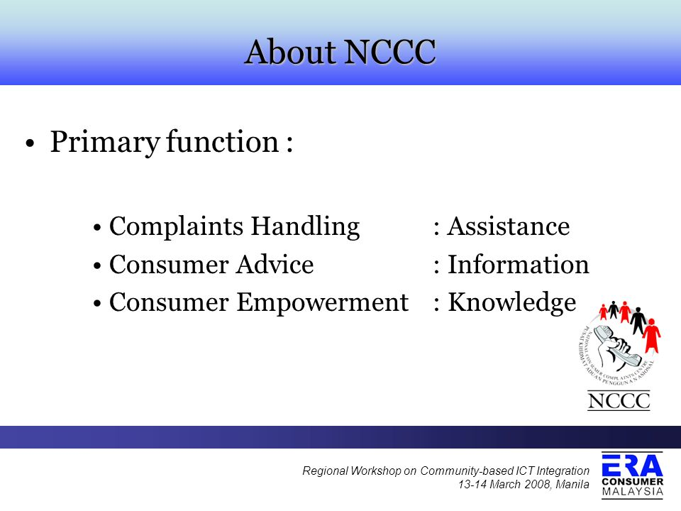 About NCCC Primary function : Complaints Handling: Assistance Consumer Advice: Information Consumer Empowerment: Knowledge Regional Workshop on Community-based ICT Integration 13-14 March 2008, Manila