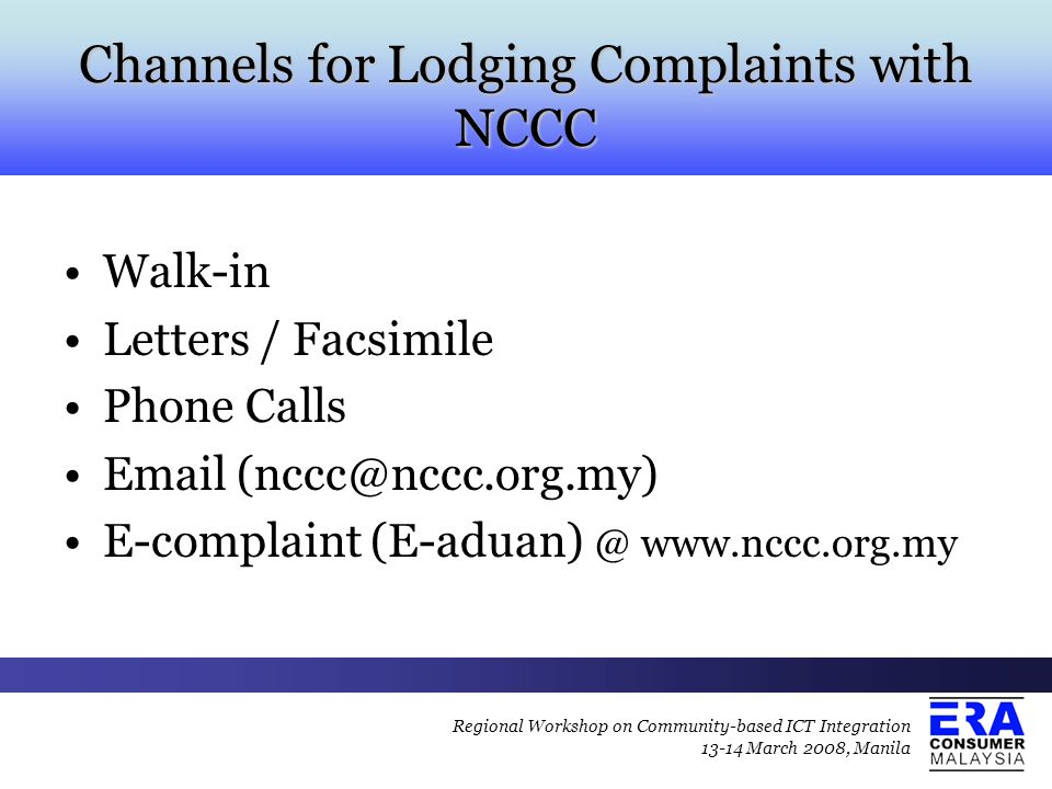 Channels for Lodging Complaints with NCCC Walk-in Letters / Facsimile Phone Calls Email (nccc@nccc.org.my) E-complaint (E-aduan) @ www.nccc.org.my Regional Workshop on Community-based ICT Integration 13-14 March 2008, Manila