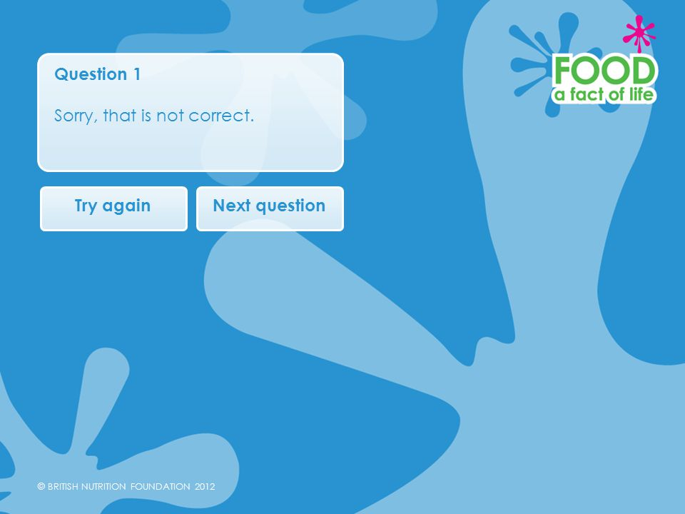 © BRITISH NUTRITION FOUNDATION 2012 Question 1 Sorry, that is not correct. Try againNext question