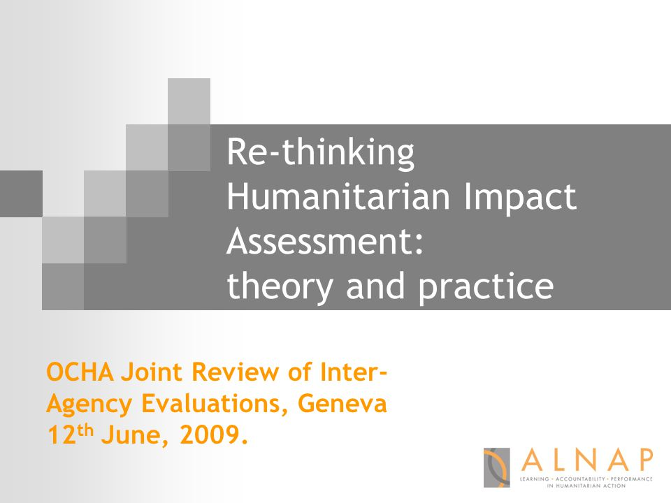 Re-thinking Humanitarian Impact Assessment: theory and practice OCHA Joint Review of Inter- Agency Evaluations, Geneva 12 th June, 2009.