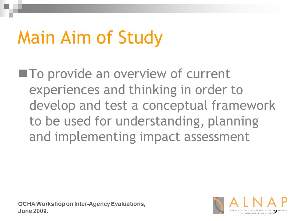 Main Aim of Study To provide an overview of current experiences and thinking in order to develop and test a conceptual framework to be used for understanding, planning and implementing impact assessment 2 OCHA Workshop on Inter-Agency Evaluations, June 2009.