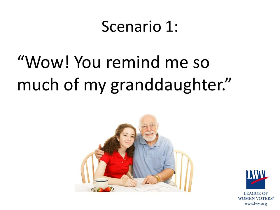 "Scenario 1: ""Wow! You remind me so much of my granddaughter."""