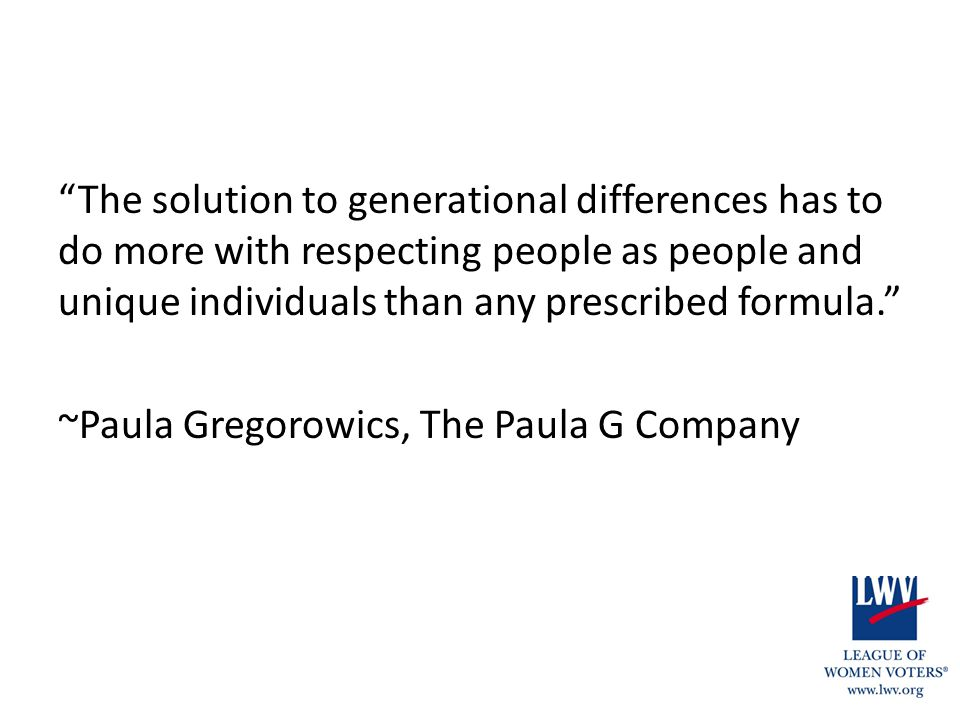 """The solution to generational differences has to do more with respecting people as people and unique individuals than any prescribed formula."" ~Paula"