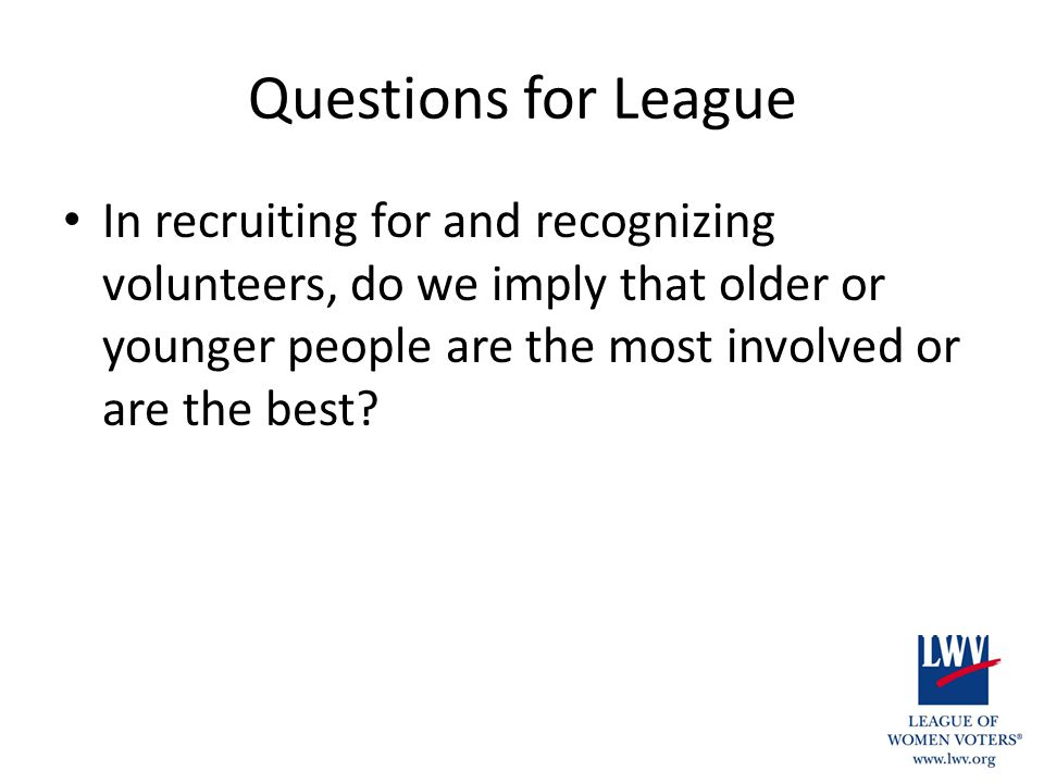 Questions for League In recruiting for and recognizing volunteers, do we imply that older or younger people are the most involved or are the best?
