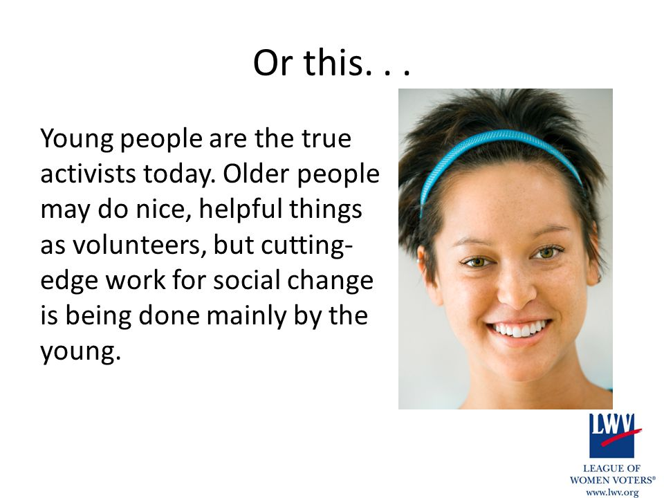 Or this... Young people are the true activists today. Older people may do nice, helpful things as volunteers, but cutting- edge work for social change