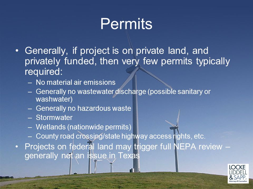 Permits Generally, if project is on private land, and privately funded, then very few permits typically required: –No material air emissions –Generally no wastewater discharge (possible sanitary or washwater) –Generally no hazardous waste –Stormwater –Wetlands (nationwide permits) –County road crossing/state highway access rights, etc.
