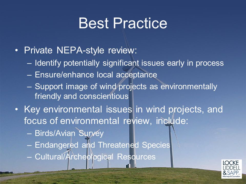 Best Practice Private NEPA-style review: –Identify potentially significant issues early in process –Ensure/enhance local acceptance –Support image of wind projects as environmentally friendly and conscientious Key environmental issues in wind projects, and focus of environmental review, include: –Birds/Avian Survey –Endangered and Threatened Species –Cultural/Archeological Resources