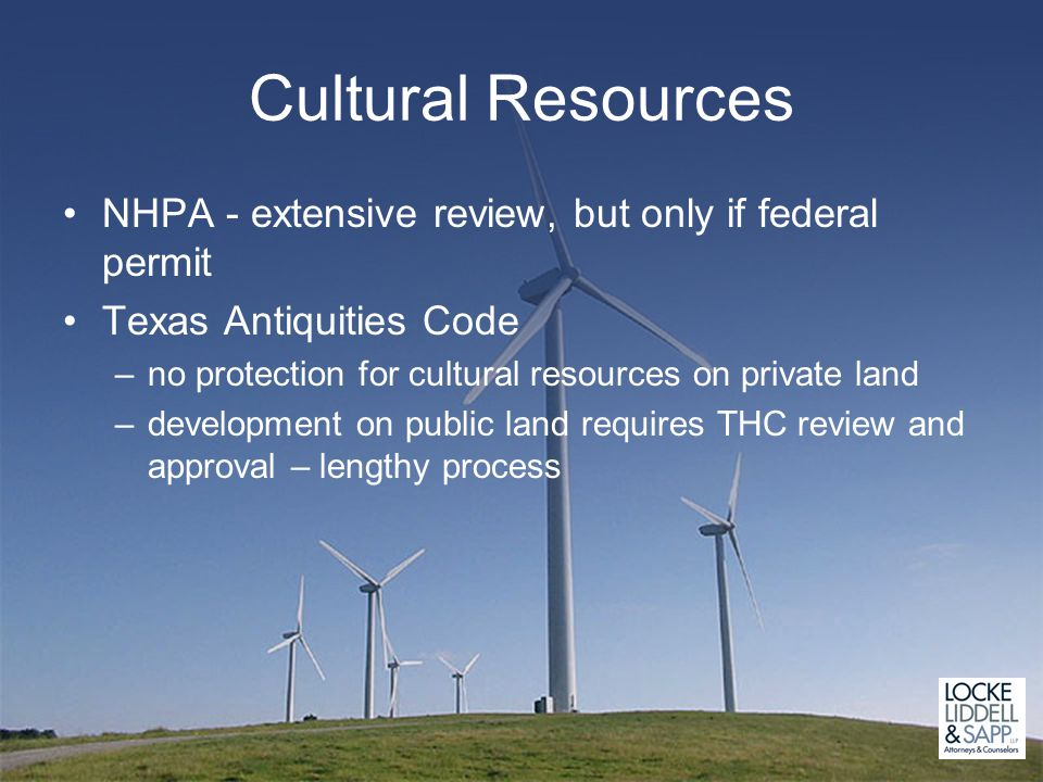 Cultural Resources NHPA - extensive review, but only if federal permit Texas Antiquities Code –no protection for cultural resources on private land –development on public land requires THC review and approval – lengthy process