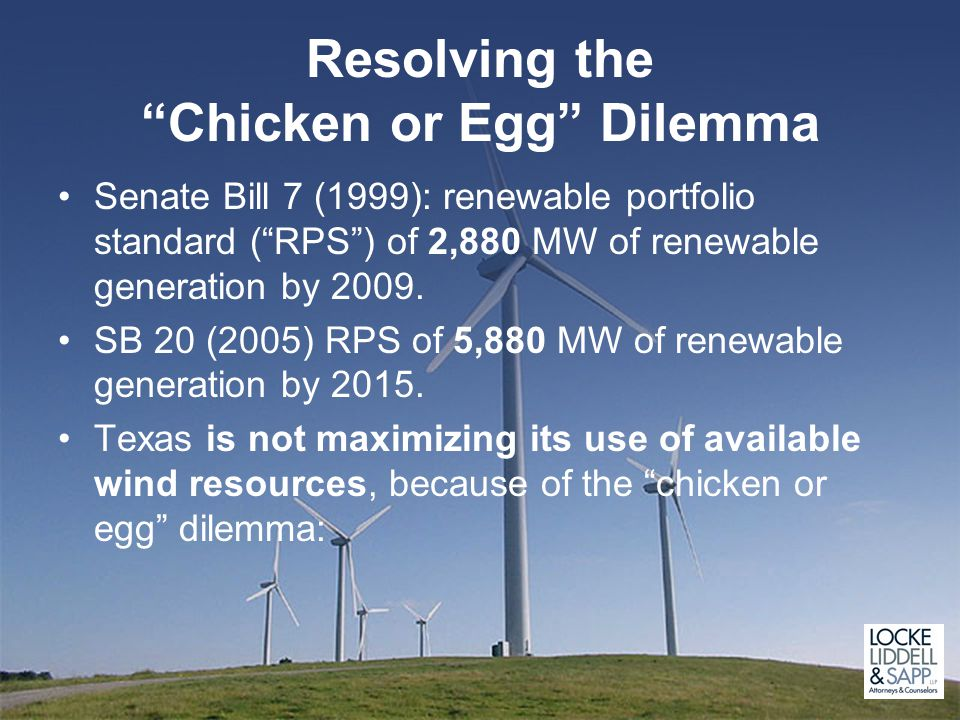 Resolving the Chicken or Egg Dilemma Senate Bill 7 (1999): renewable portfolio standard ( RPS ) of 2,880 MW of renewable generation by 2009.