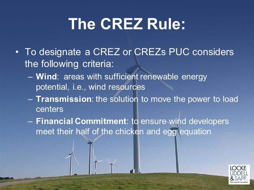 The CREZ Rule: To designate a CREZ or CREZs PUC considers the following criteria: –Wind: areas with sufficient renewable energy potential, i.e., wind resources –Transmission: the solution to move the power to load centers –Financial Commitment: to ensure wind developers meet their half of the chicken and egg equation