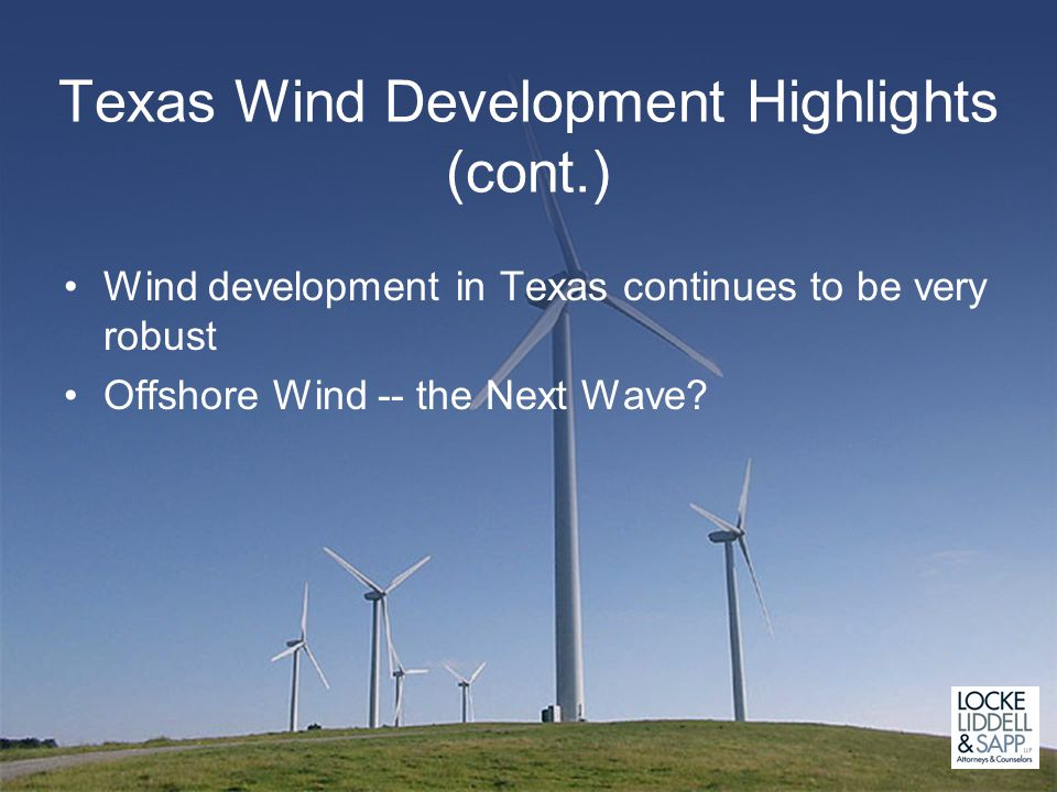 Texas Wind Development Highlights (cont.) Wind development in Texas continues to be very robust Offshore Wind -- the Next Wave?
