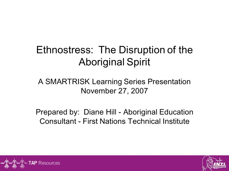 Ethnostress: The Disruption of the Aboriginal Spirit A SMARTRISK Learning Series Presentation November 27, 2007 Prepared by: Diane Hill - Aboriginal E