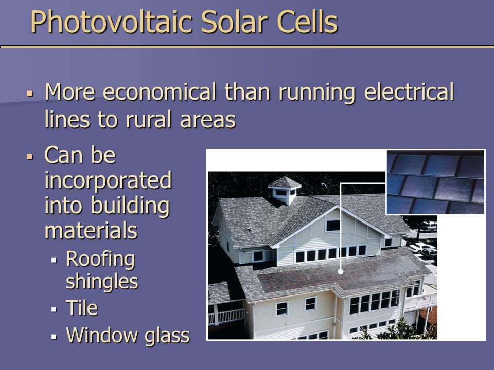 Photovoltaic Solar Cells  Can be incorporated into building materials  Roofing shingles  Tile  Window glass  More economical than running electrical lines to rural areas
