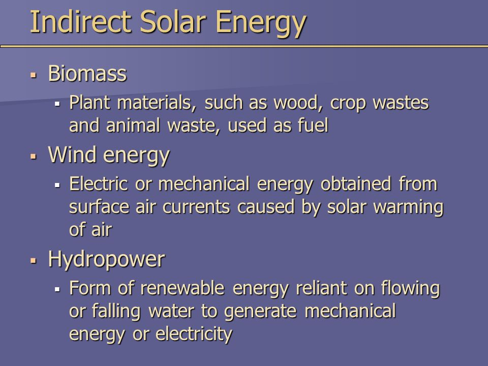 Indirect Solar Energy  Biomass  Plant materials, such as wood, crop wastes and animal waste, used as fuel  Wind energy  Electric or mechanical energy obtained from surface air currents caused by solar warming of air  Hydropower  Form of renewable energy reliant on flowing or falling water to generate mechanical energy or electricity
