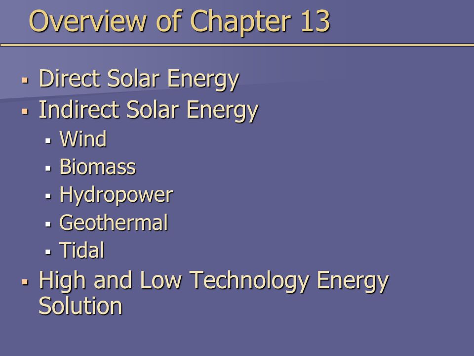 Overview of Chapter 13  Direct Solar Energy  Indirect Solar Energy  Wind  Biomass  Hydropower  Geothermal  Tidal  High and Low Technology Energy Solution