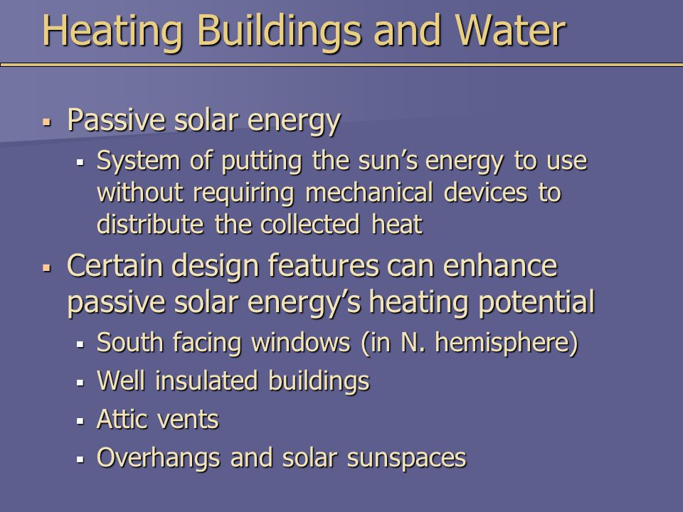 Heating Buildings and Water  Passive solar energy  System of putting the sun's energy to use without requiring mechanical devices to distribute the collected heat  Certain design features can enhance passive solar energy's heating potential  South facing windows (in N.