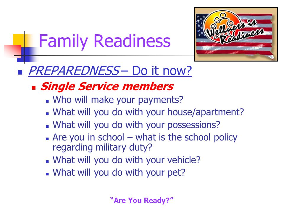 Family Readiness PREPAREDNESS – Do it now. Single Service members Who will make your payments.