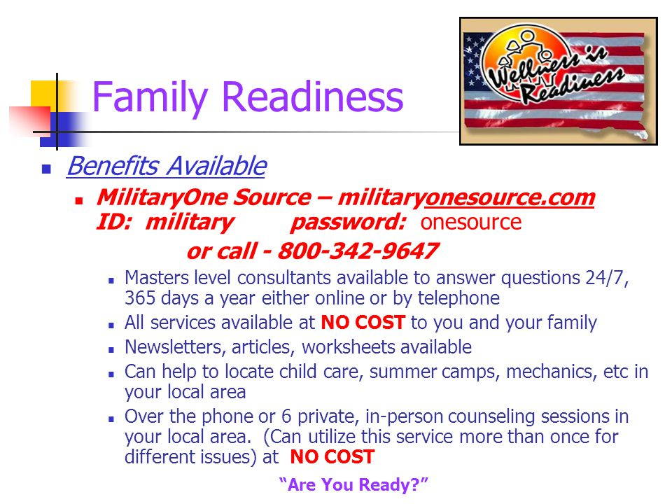 Family Readiness Benefits Available MilitaryOne Source – militaryonesource.com ID: military password: onesource or call - 800-342-9647 Masters level consultants available to answer questions 24/7, 365 days a year either online or by telephone All services available at NO COST to you and your family Newsletters, articles, worksheets available Can help to locate child care, summer camps, mechanics, etc in your local area Over the phone or 6 private, in-person counseling sessions in your local area.
