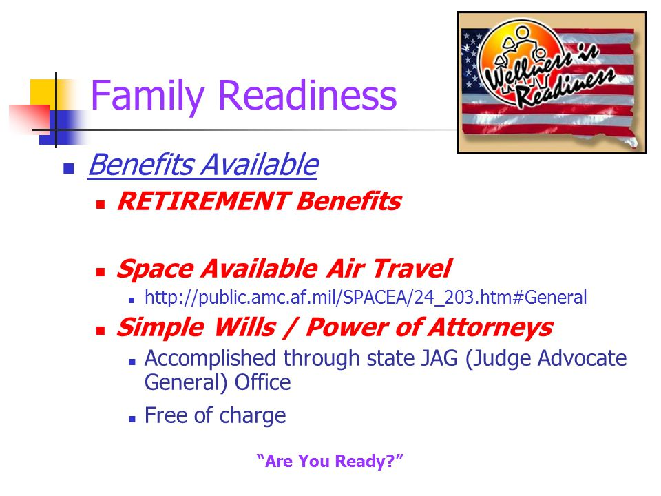Family Readiness Benefits Available RETIREMENT Benefits Space Available Air Travel http://public.amc.af.mil/SPACEA/24_203.htm#General Simple Wills / Power of Attorneys Accomplished through state JAG (Judge Advocate General) Office Free of charge Are You Ready