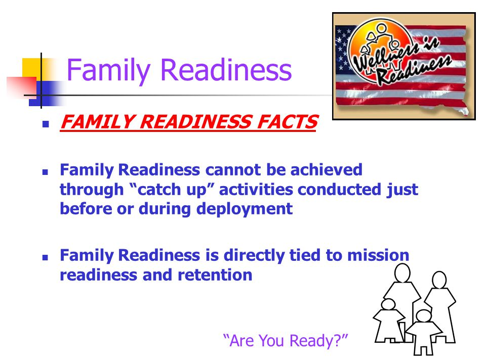 Family Readiness FAMILY READINESS FACTS Family Readiness cannot be achieved through catch up activities conducted just before or during deployment Family Readiness is directly tied to mission readiness and retention Are You Ready