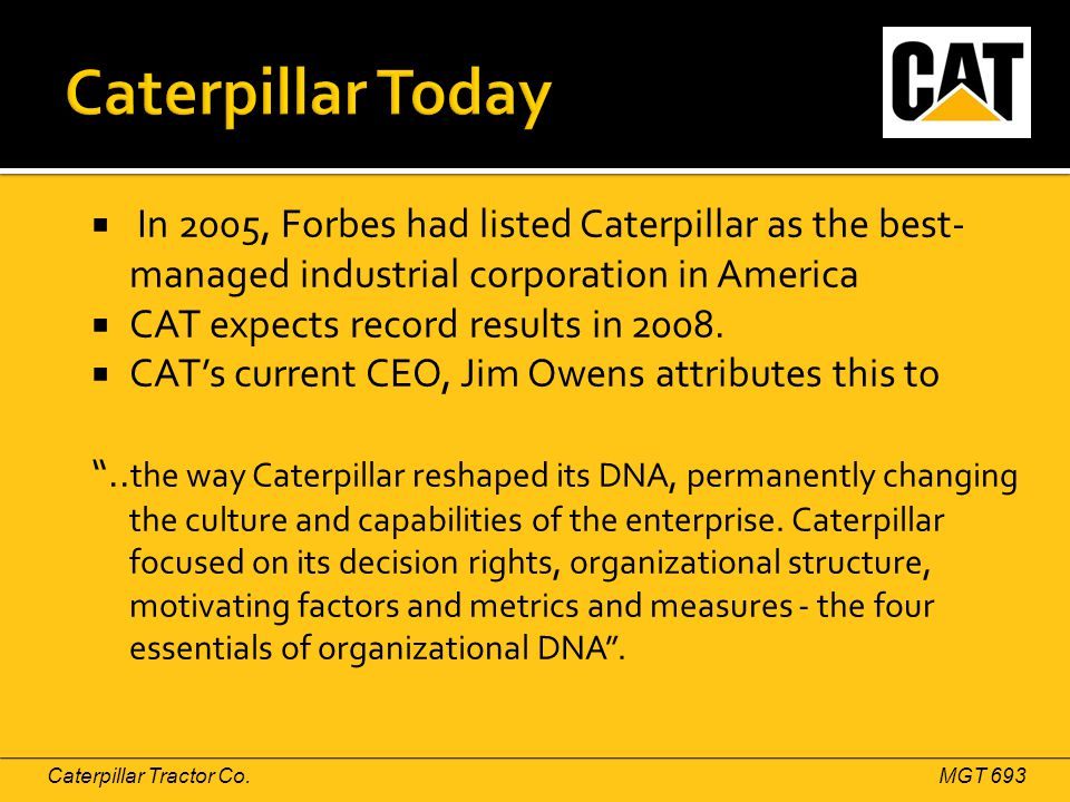 Caterpillar Tractor Co.MGT 693  In 2005, Forbes had listed Caterpillar as the best- managed industrial corporation in America  CAT expects record re