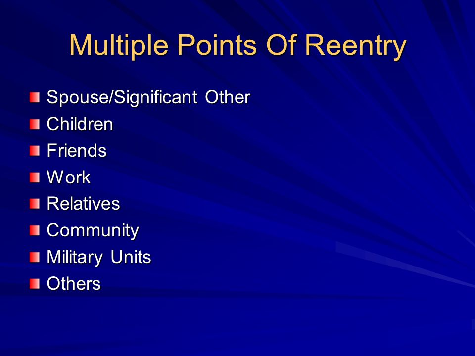 Multiple Points Of Reentry Spouse/Significant Other ChildrenFriendsWorkRelativesCommunity Military Units Others